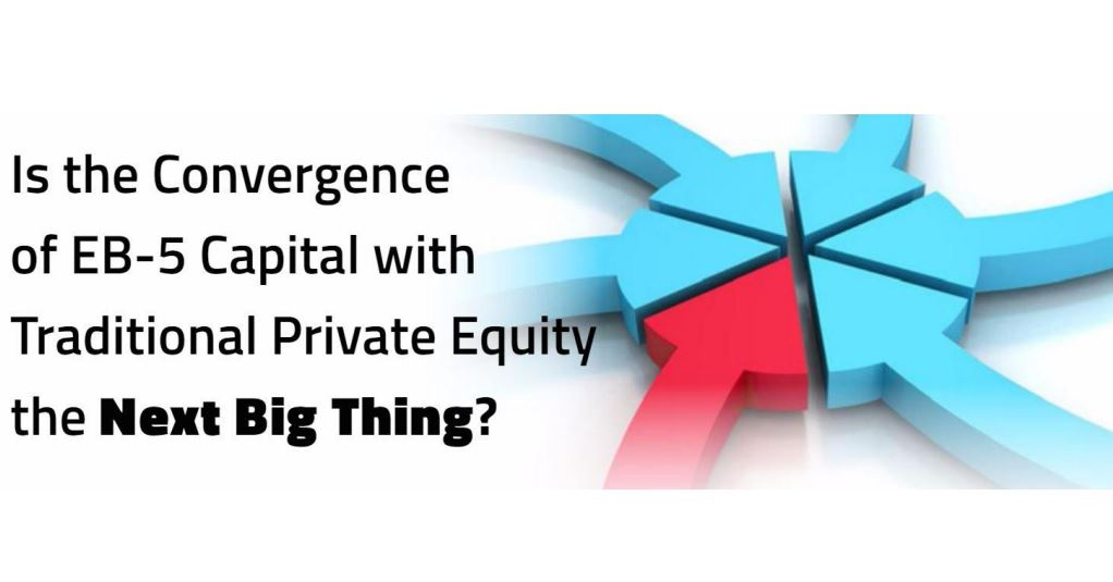 """""""Is the Convergence of EB-5 Capital with Traditional Private Equity the Next Big Thing?"""""""
