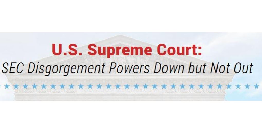 """""""U.S. Supreme Court: SEC Disgorgement Powers Down but Not Out"""""""