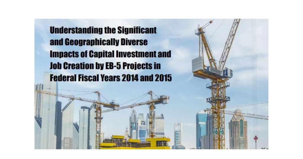 """Understanding the Significant and Geographically Diverse Impacts of Capital Investment and Job Creation by EB-5 Projects in Federal Fiscal Years 2014 and 2015"""